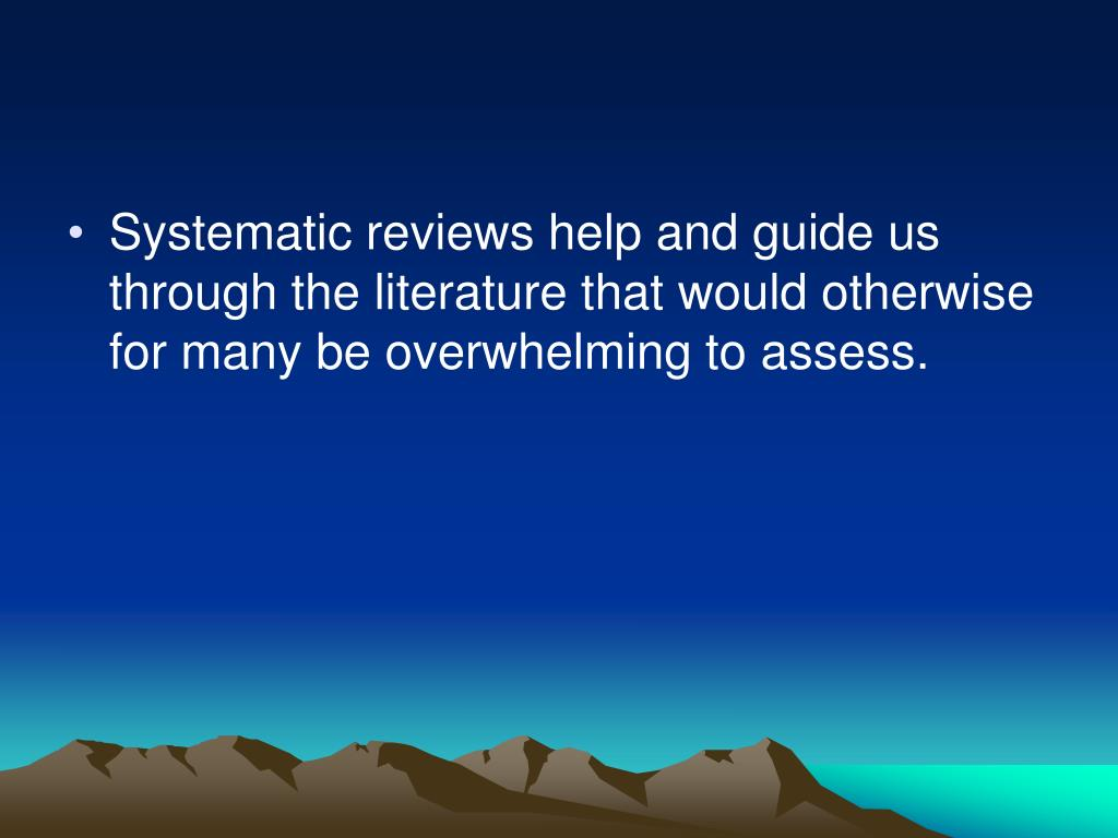 Systematic reviews help and guide us through the literature that would otherwise for many be overwhelming to assess.