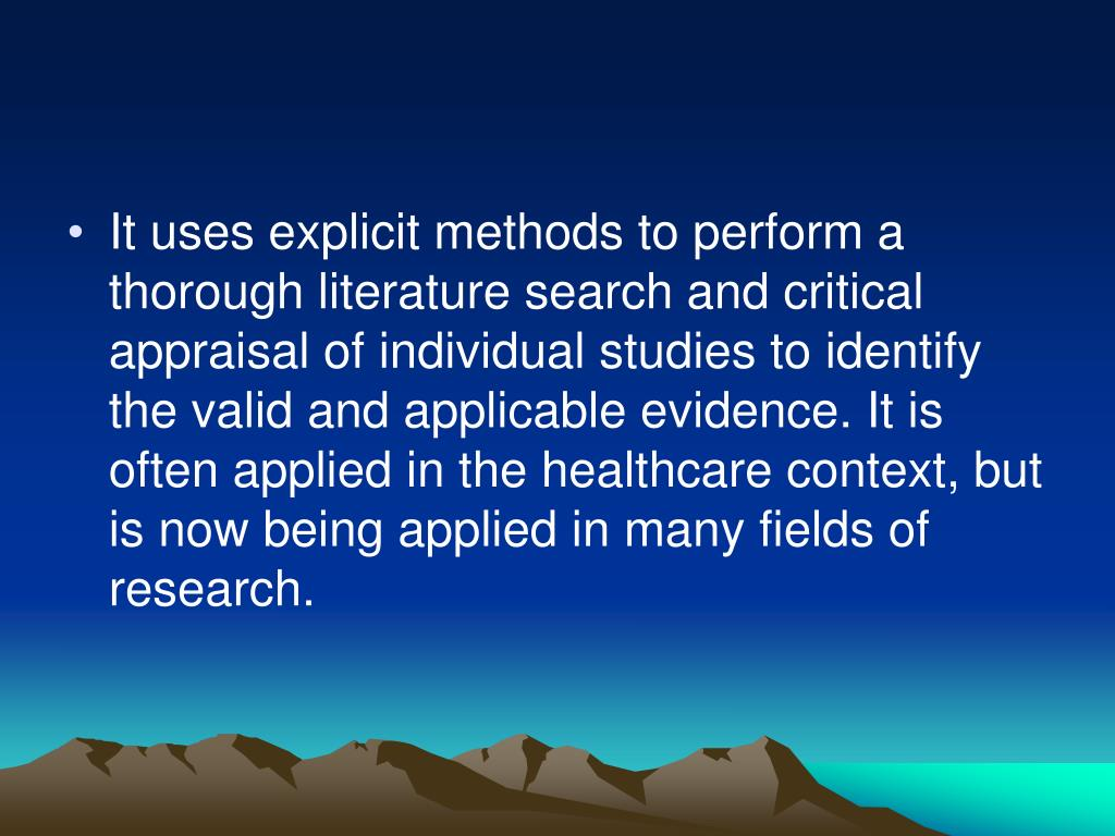 It uses explicit methods to perform a thorough literature search and critical appraisal of individual studies to identify the valid and applicable evidence. It is often applied in the healthcare context, but is now being applied in many fields of research.