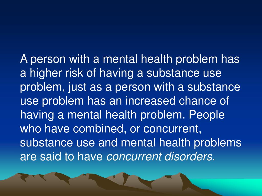 A person with a mental health problem has a higher risk of having a substance use problem, just as a person with a substance use problem has an increased chance of having a mental health problem. People who have combined, or concurrent, substance use and mental health problems are said to have