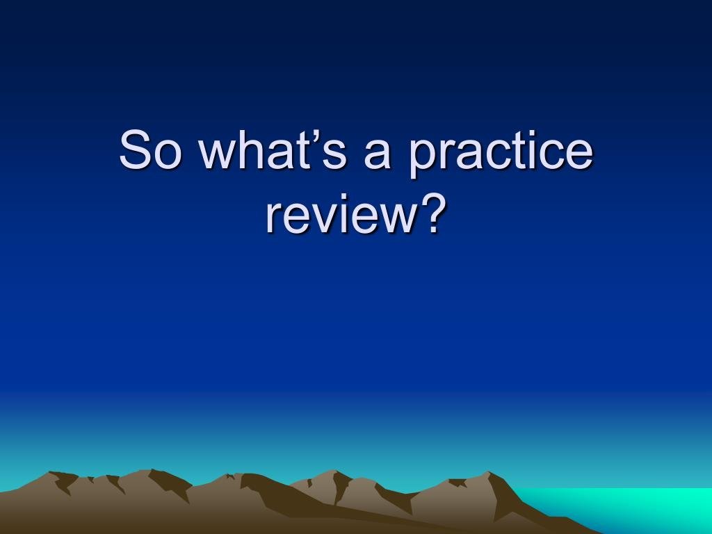 So what's a practice review?