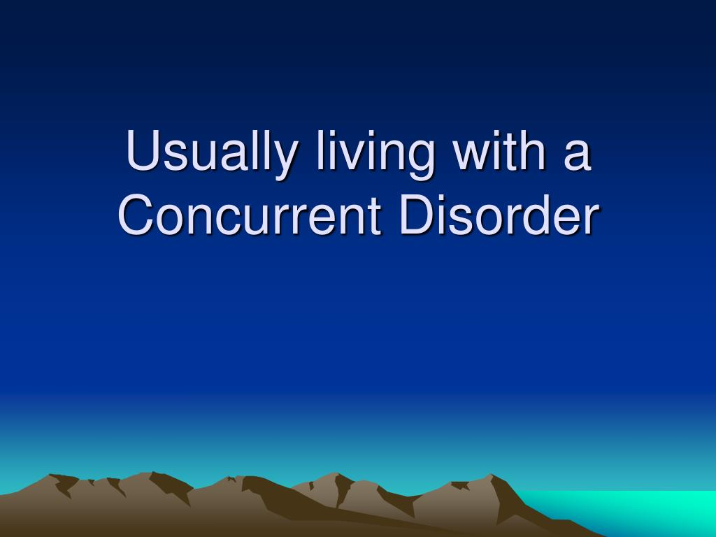 Usually living with a Concurrent Disorder