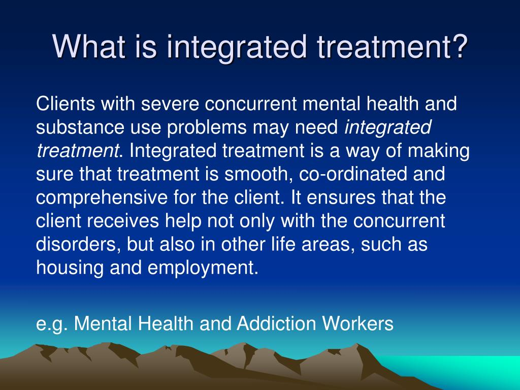 What is integrated treatment?