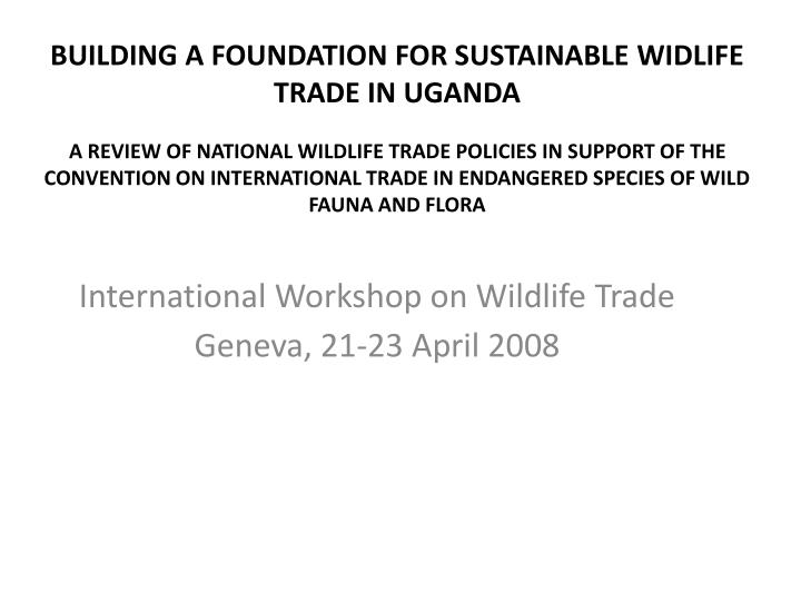 International workshop on wildlife trade geneva 21 23 april 2008