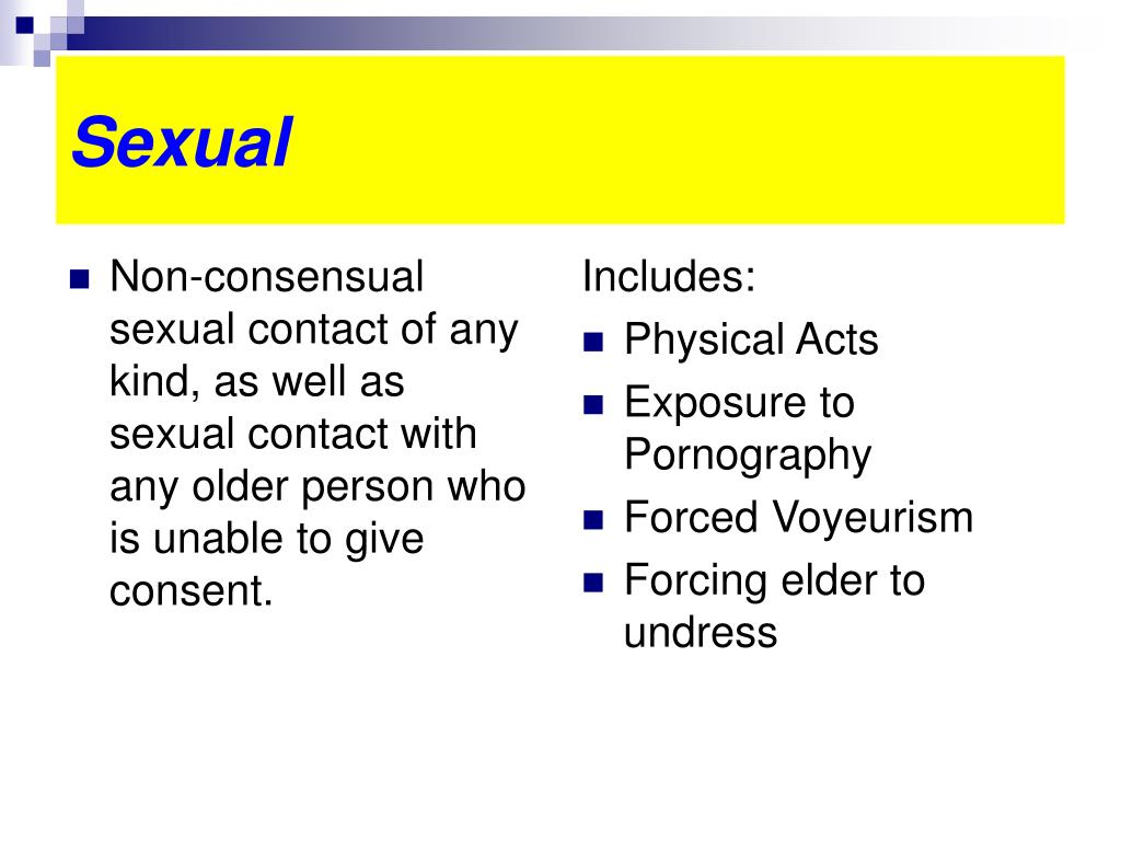 Non-consensual sexual contact of any kind, as well as sexual contact with any older person who is unable to give consent.