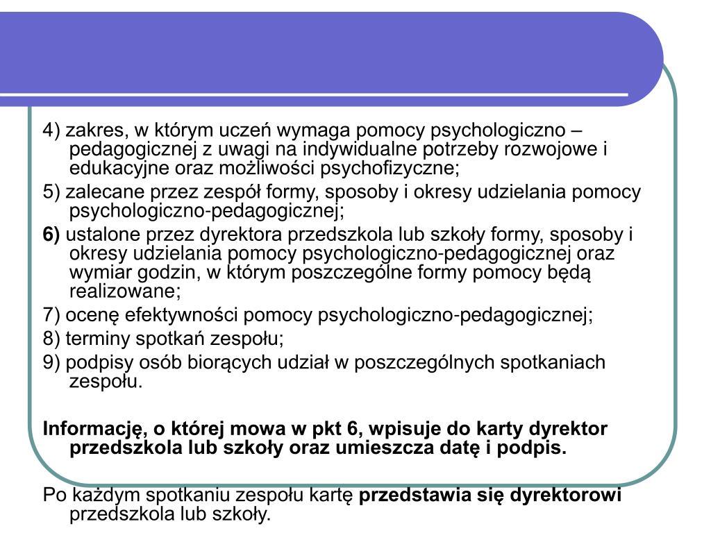 4) zakres, w którym uczeń wymaga pomocy psychologiczno – pedagogicznej z uwagi na indywidualne potrzeby rozwojowe i edukacyjne oraz możliwości psychofizyczne;