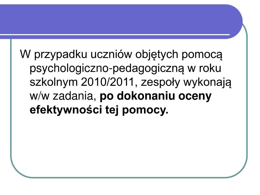 W przypadku uczniów objętych pomocą psychologiczno-pedagogiczną w roku szkolnym 2010/2011, zespoły wykonają w/w zadania,