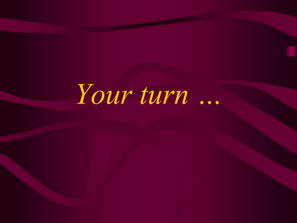 Your turn …