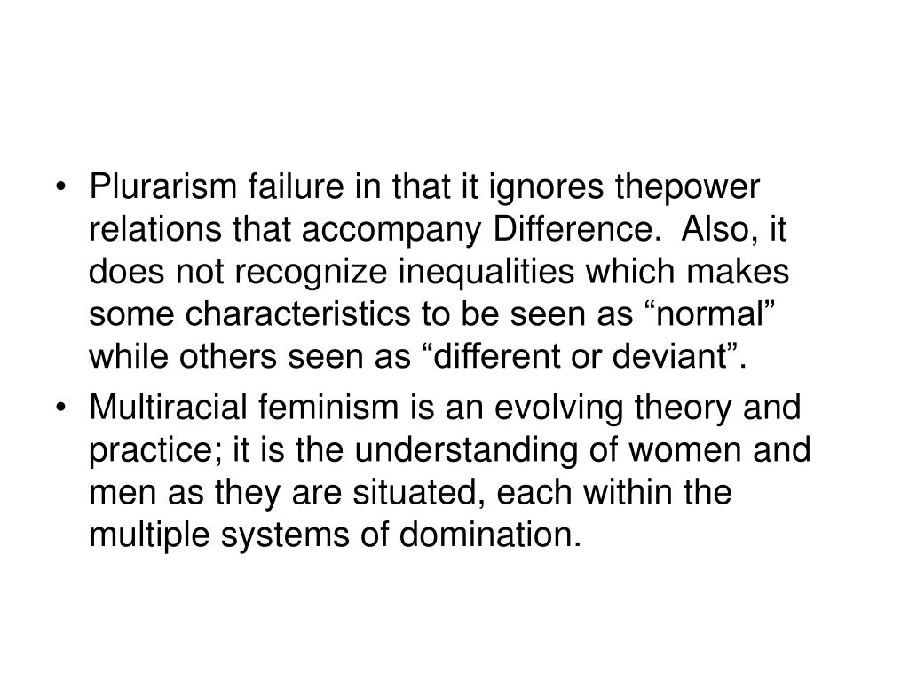 "Plurarism failure in that it ignores thepower relations that accompany Difference.  Also, it does not recognize inequalities which makes some characteristics to be seen as ""normal"" while others seen as ""different or deviant""."