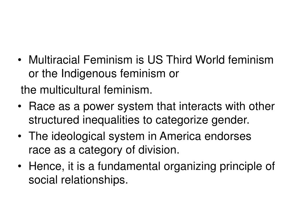 Multiracial Feminism is US Third World feminism or the Indigenous feminism or