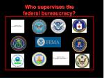who supervises the federal bureaucracy
