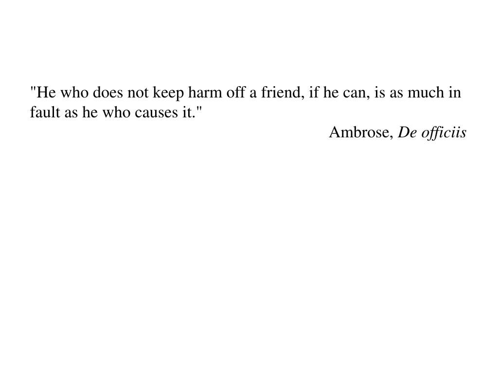 """He who does not keep harm off a friend, if he can, is as much in fault as he who causes it."""