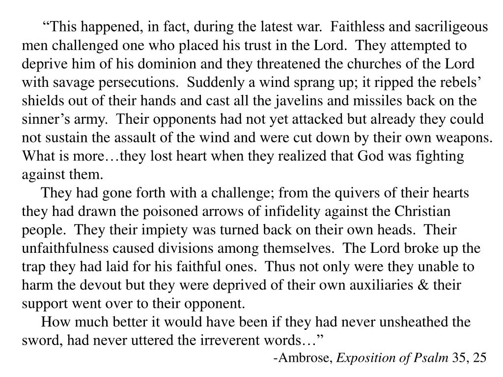 """This happened, in fact, during the latest war.  Faithless and sacriligeous men challenged one who placed his trust in the Lord.  They attempted to deprive him of his dominion and they threatened the churches of the Lord with savage persecutions.  Suddenly a wind sprang up; it ripped the rebels' shields out of their hands and cast all the javelins and missiles back on the sinner's army.  Their opponents had not yet attacked but already they could not sustain the assault of the wind and were cut down by their own weapons.  What is more…they lost heart when they realized that God was fighting against them."