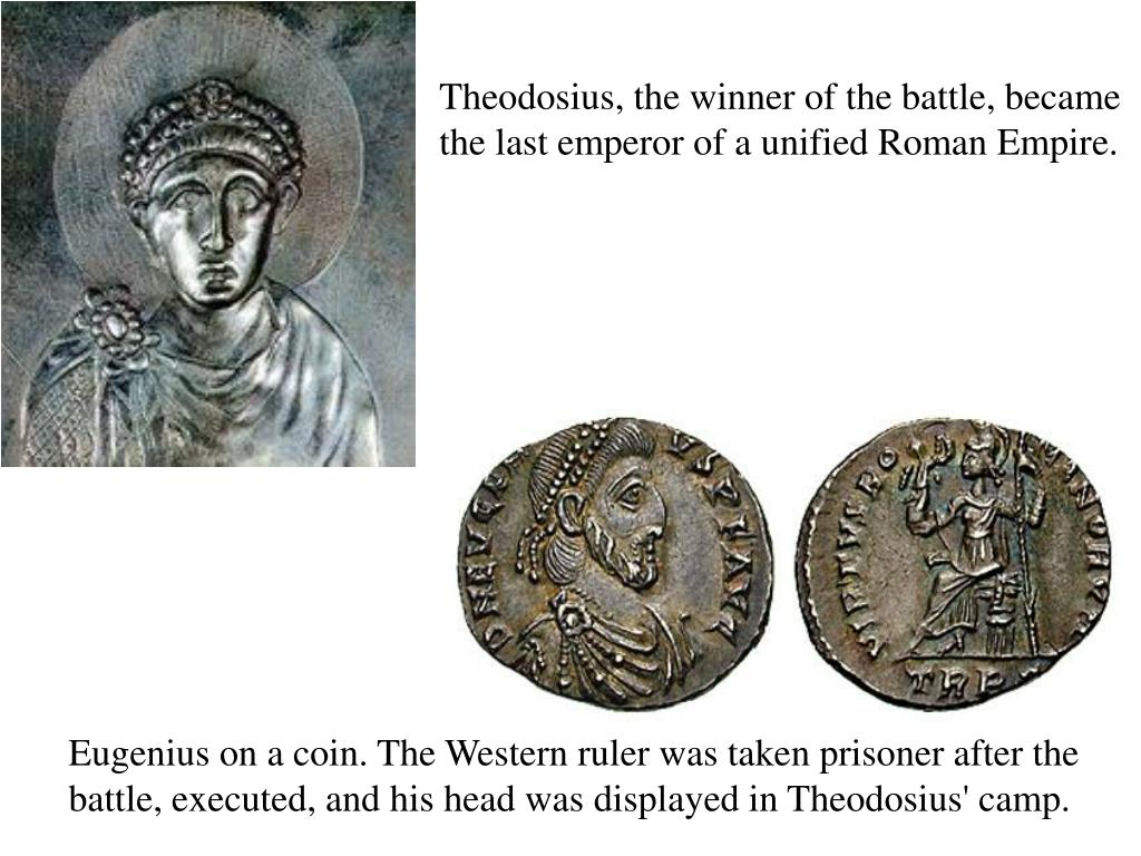 Theodosius, the winner of the battle, became the last emperor of a unified Roman Empire.