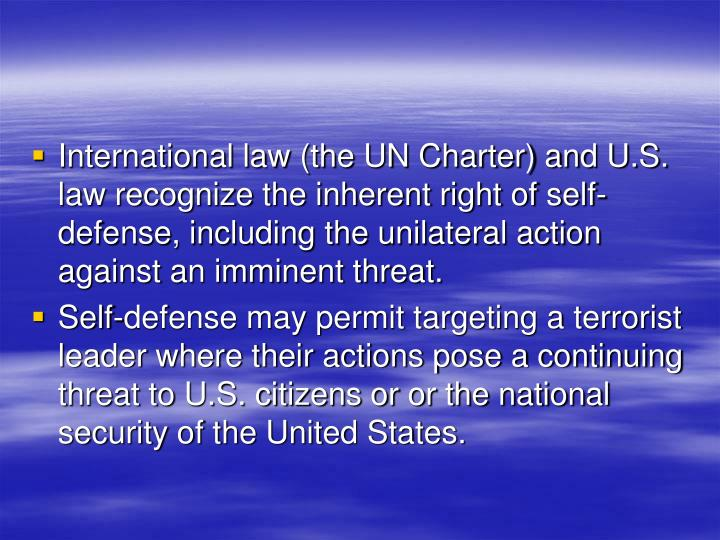International law (the UN Charter) and U.S. law recognize the inherent right of self-defense, including the unilateral action against an imminent threat.