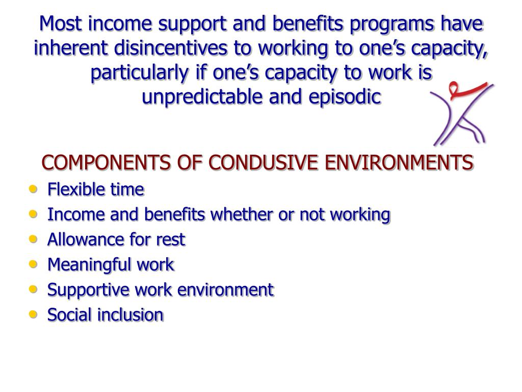Most income support and benefits programs have inherent disincentives to working to one's capacity, particularly if one's capacity to work is unpredictable and episodic