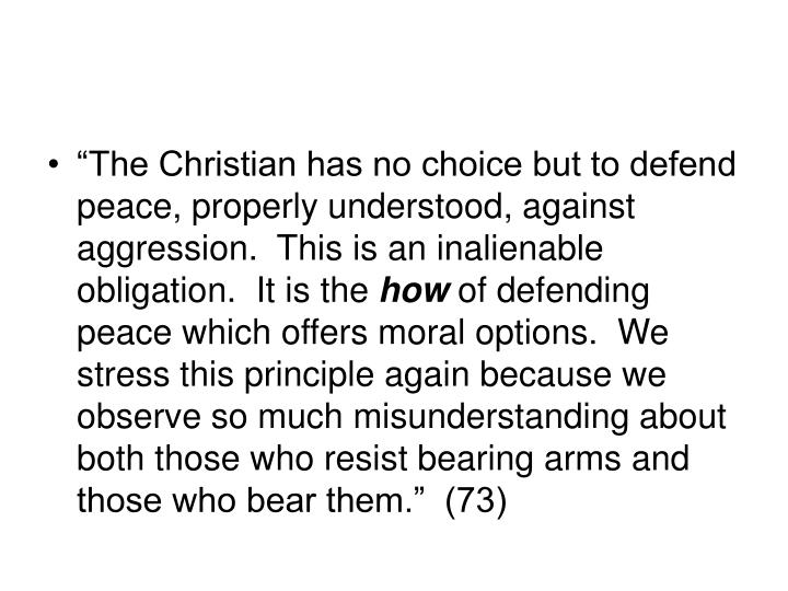 """The Christian has no choice but to defend peace, properly understood, against aggression.  This is an inalienable obligation.  It is the"