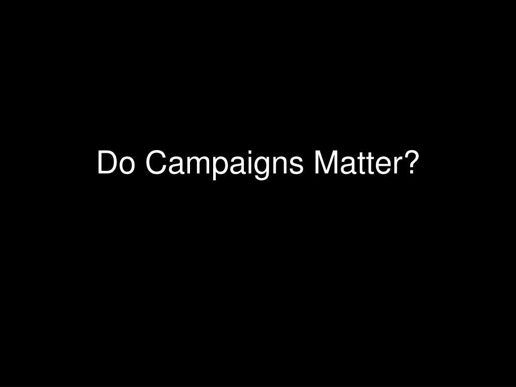 do campaigns matter