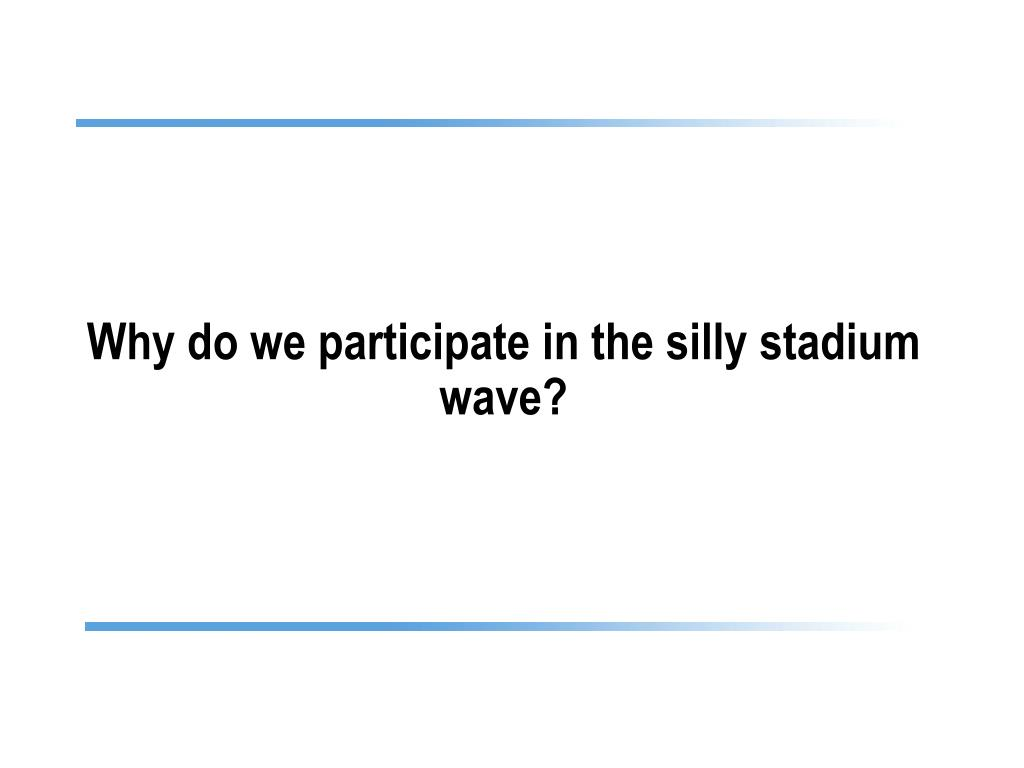 Why do we participate in the silly stadium wave?