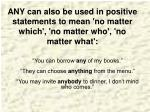 any can also be used in positive statements to mean no matter which no matter who no matter what