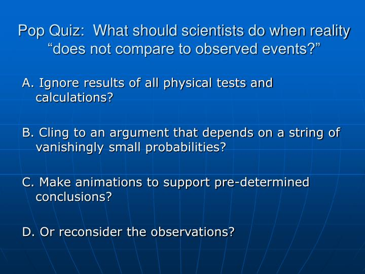 """Pop Quiz:  What should scientists do when reality """"does not compare to observed events?"""""""