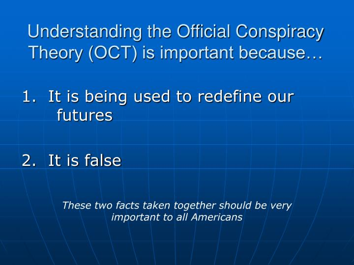 Understanding the Official Conspiracy Theory (OCT) is important because…
