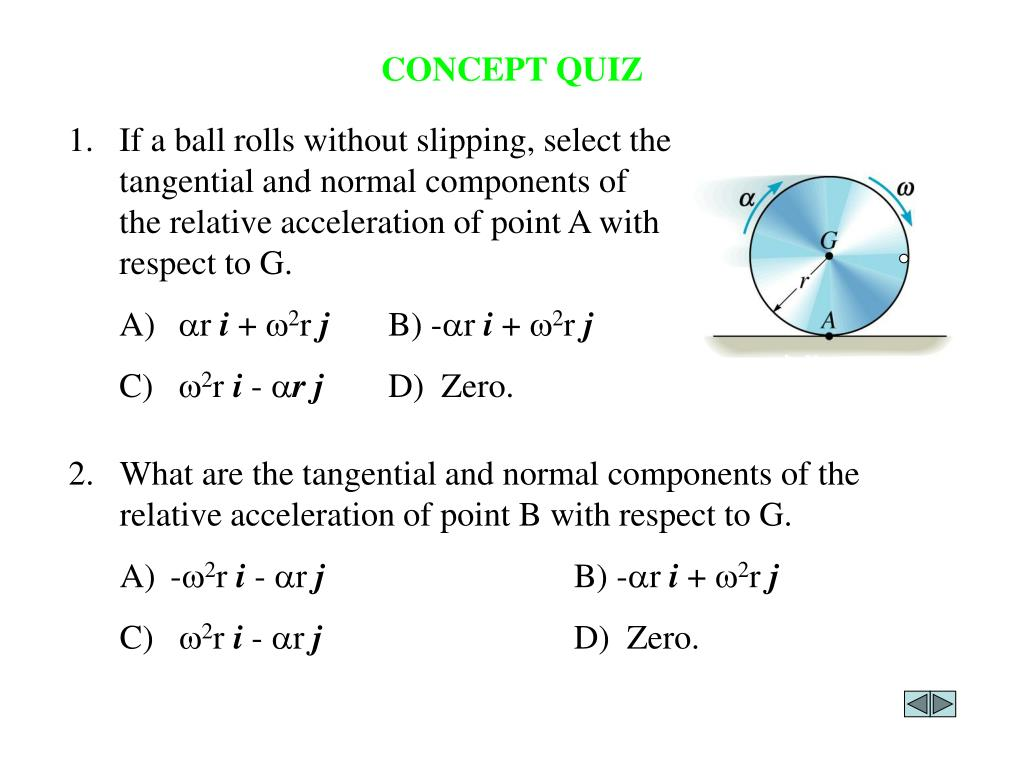 1.	If a ball rolls without slipping, select the tangential and normal components of the relative acceleration of point A with respect to G.