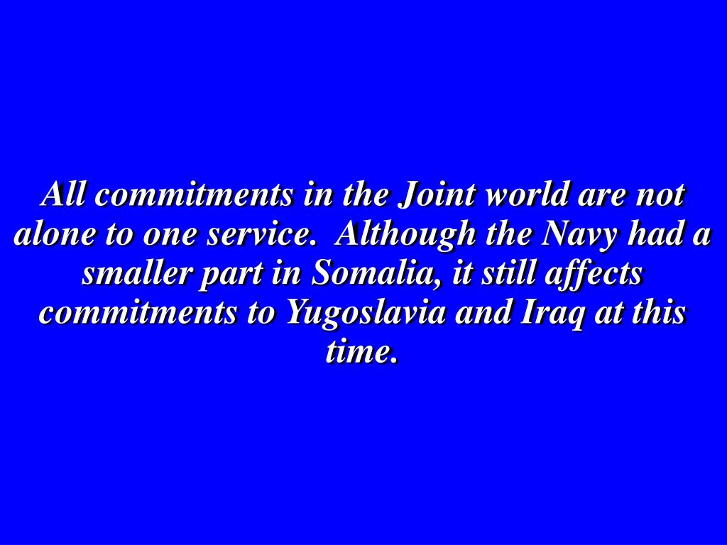 All commitments in the Joint world are not alone to one service.  Although the Navy had a smaller part in Somalia, it still affects commitments to Yugoslavia and Iraq at this time.