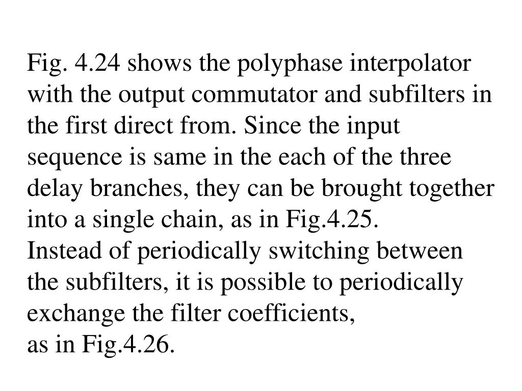 Fig. 4.24 shows the polyphase interpolator with the output commutator and subfilters in the first direct from. Since the input sequence is same in the each of the three delay branches, they can be brought together into a single chain, as in Fig.4.25.