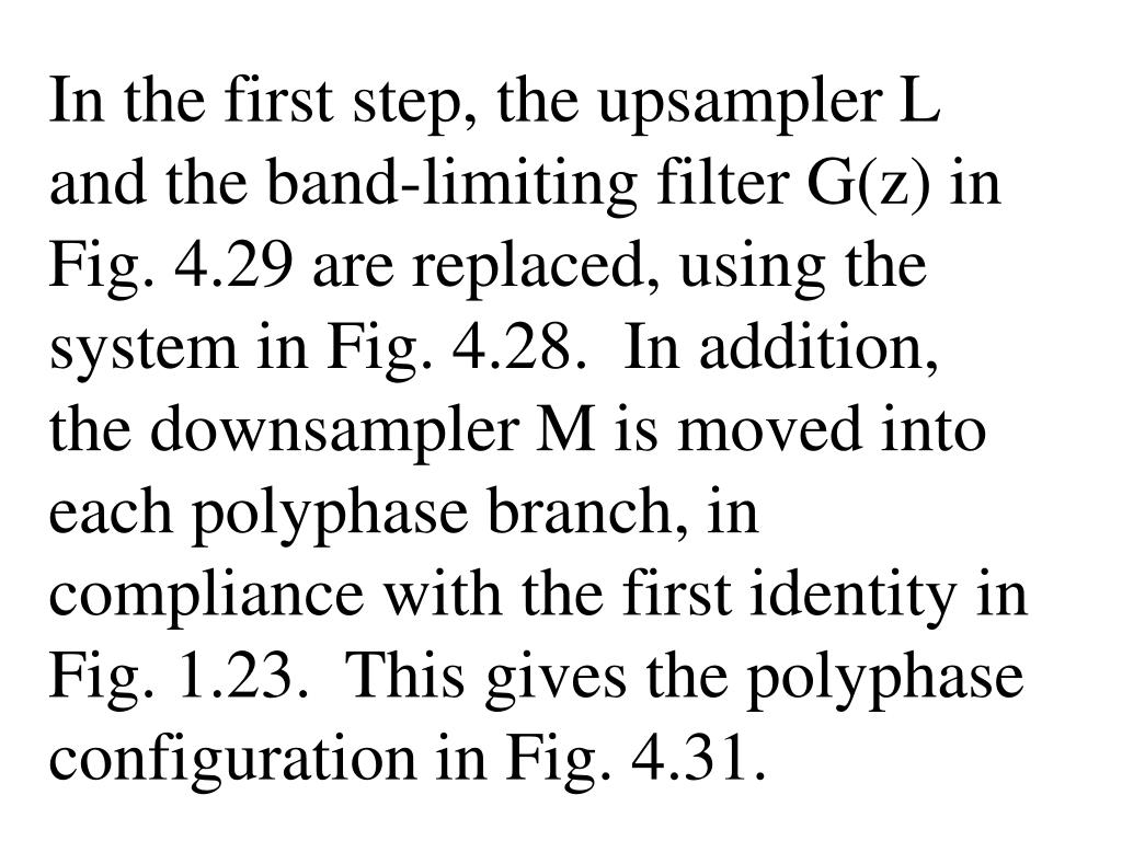 In the first step, the upsampler L and the band-limiting filter G(z) in Fig. 4.29 are replaced, using the system in Fig. 4.28.  In addition, the downsampler M is moved into each polyphase branch, in compliance with the first identity in Fig. 1.23.  This gives the polyphase configuration in Fig. 4.31.