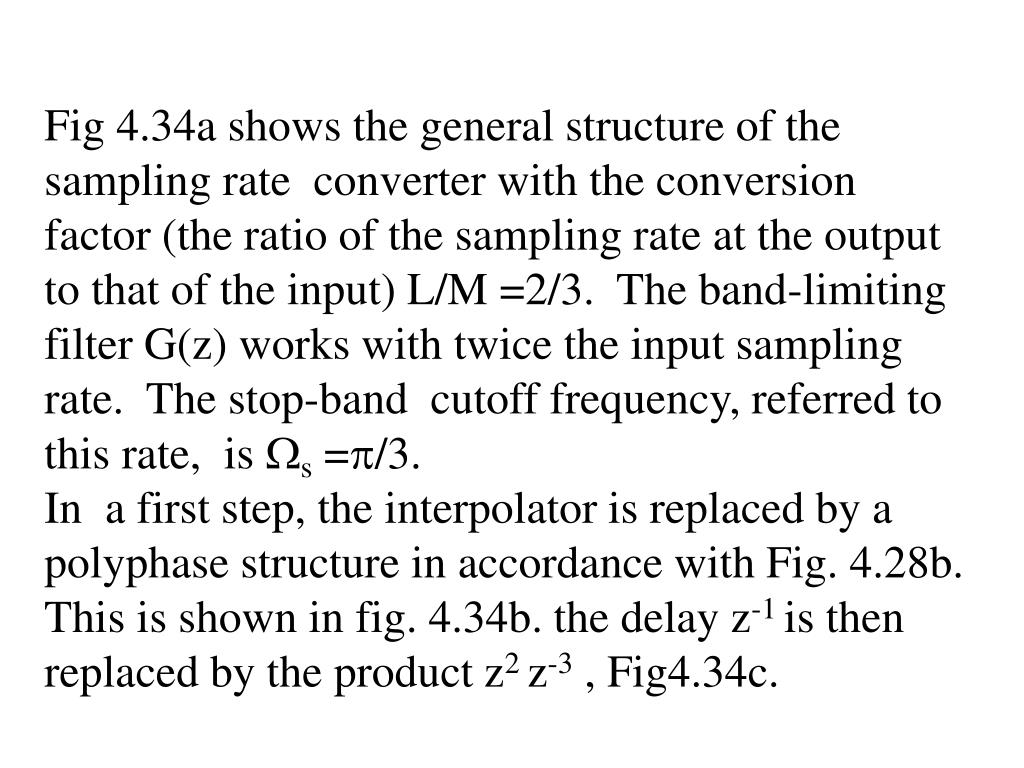 Fig 4.34a shows the general structure of the sampling rate  converter with the conversion factor (the ratio of the sampling rate at the output to that of the input) L/M =2/3.  The band-limiting  filter G(z) works with twice the input sampling rate.  The stop-band  cutoff frequency, referred to this rate,  is