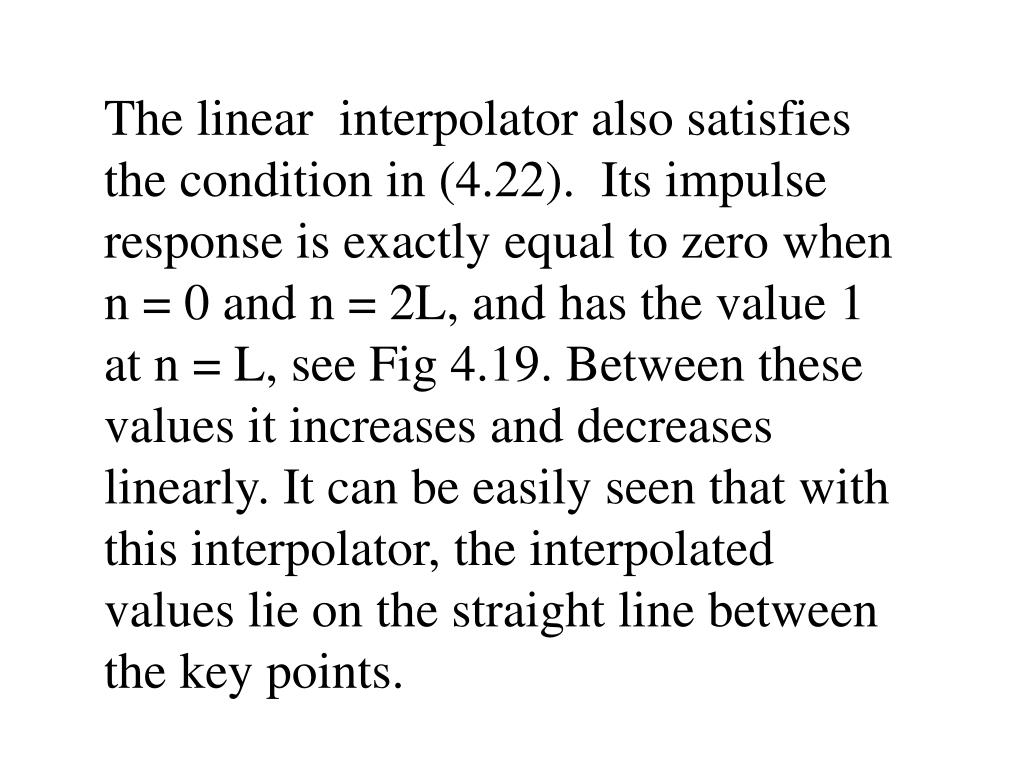 The linear  interpolator also satisfies the condition in (4.22).  Its impulse response is exactly equal to zero when n = 0 and n = 2L, and has the value 1 at n = L, see Fig 4.19. Between these values it increases and decreases linearly. It can be easily seen that with this interpolator, the interpolated values lie on the straight line between the key points.