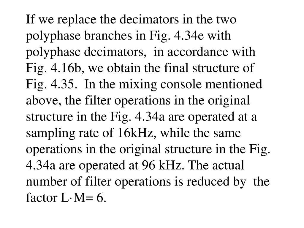 If we replace the decimators in the two polyphase branches in Fig. 4.34e with  polyphase decimators,  in accordance with Fig. 4.16b, we obtain the final structure of Fig. 4.35.  In the mixing console mentioned above, the filter operations in the original structure in the Fig. 4.34a are operated at a sampling rate of 16kHz, while the same operations in the original structure in the Fig. 4.34a are operated at 96 kHz. The actual number of filter operations is reduced by  the factor L·M= 6.