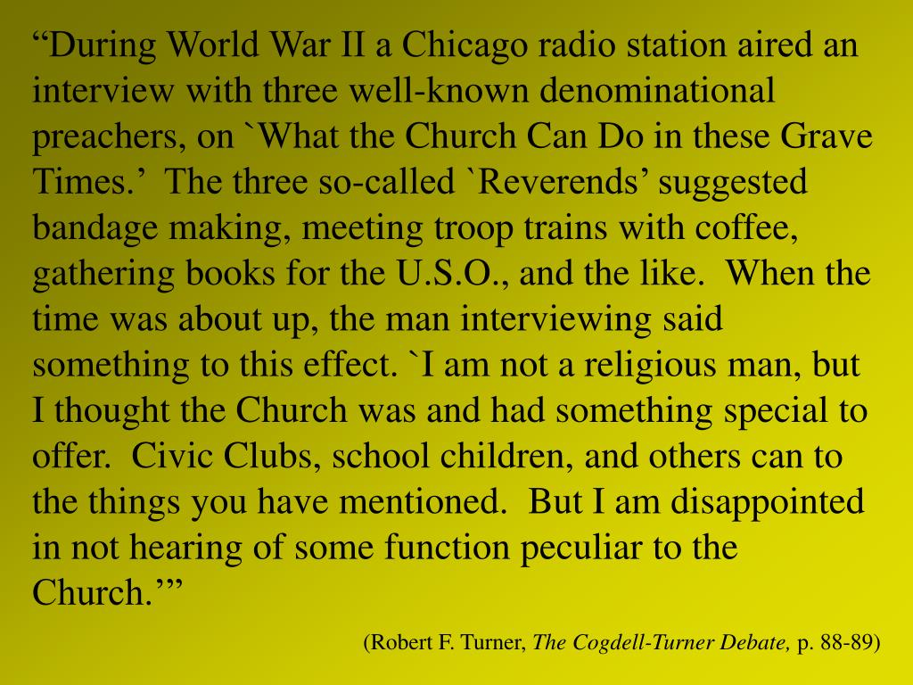 """During World War II a Chicago radio station aired an interview with three well-known denominational preachers, on `What the Church Can Do in these Grave Times.'  The three so-called `Reverends' suggested bandage making, meeting troop trains with coffee, gathering books for the U.S.O., and the like.  When the time was about up, the man interviewing said something to this effect. `I am not a religious man, but I thought the Church was and had something special to offer.  Civic Clubs, school children, and others can to the things you have mentioned.  But I am disappointed in not hearing of some function peculiar to the Church.'"""