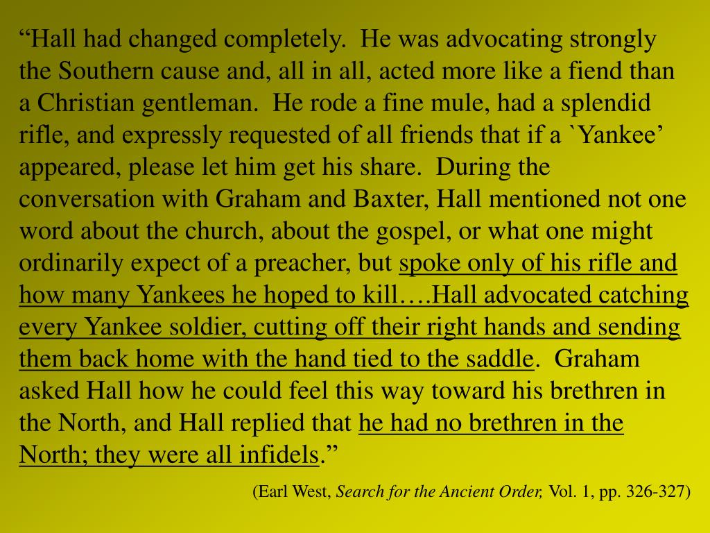 """Hall had changed completely.  He was advocating strongly the Southern cause and, all in all, acted more like a fiend than a Christian gentleman.  He rode a fine mule, had a splendid rifle, and expressly requested of all friends that if a `Yankee' appeared, please let him get his share.  During the conversation with Graham and Baxter, Hall mentioned not one word about the church, about the gospel, or what one might ordinarily expect of a preacher, but"