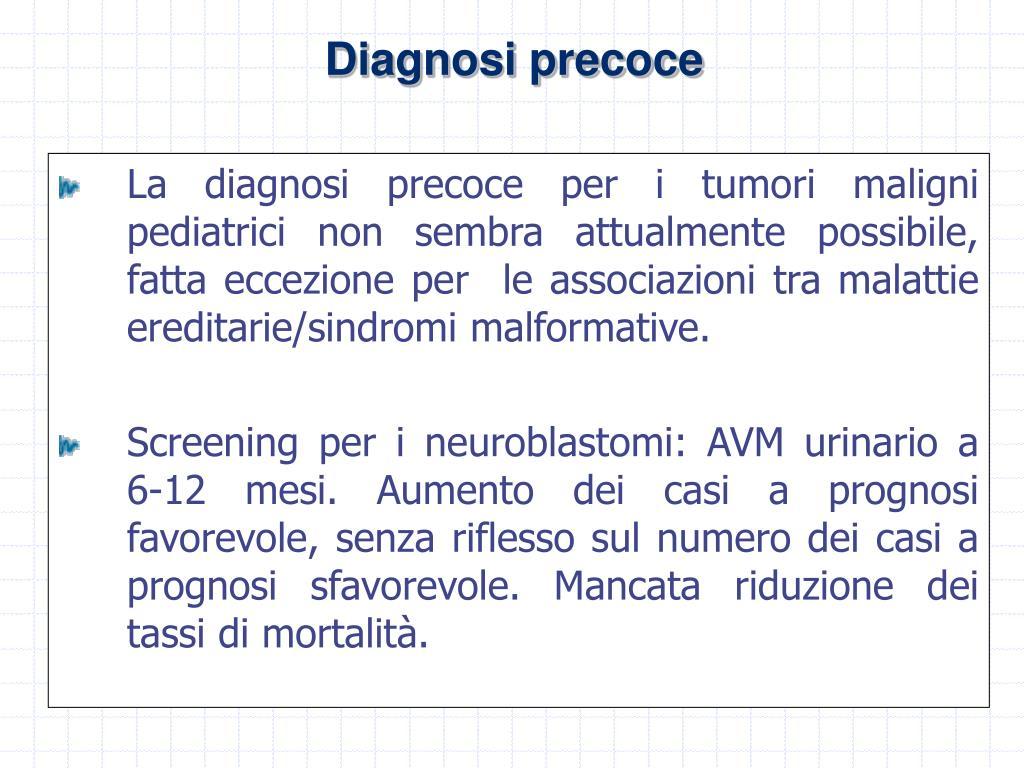 La diagnosi precoce per i tumori maligni pediatrici non sembra attualmente possibile, fatta eccezione per  le associazioni tra malattie ereditarie/sindromi malformative.