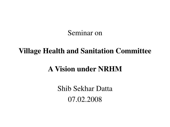 Seminar on village health and sanitation committee a vision under nrhm l.jpg