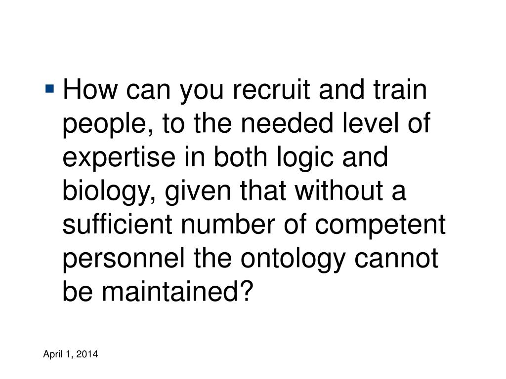 How can you recruit and train people, to the needed level of expertise in both logic and biology, given that without a sufficient number of competent personnel the ontology cannot be maintained?