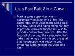 1 is a fast ball 2 is a curve