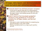 all maps data layers and derived products need metadata and validation metrics