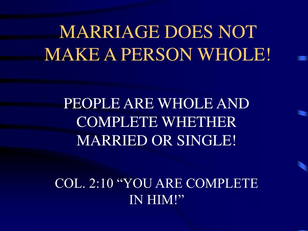 MARRIAGE DOES NOT MAKE A PERSON WHOLE!