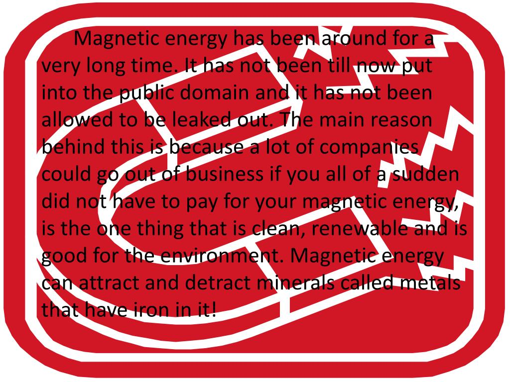 Magnetic energy has been around for a very long time. It has not been till now put into the public domain and it has not been allowed to be leaked out. The main reason behind this is because a lot of companies could go out of business if you all of a sudden did not have to pay for your magnetic energy, is the one thing that is clean, renewable and is good for the environment. Magnetic energy can attract and detract minerals called metals that have iron in it!