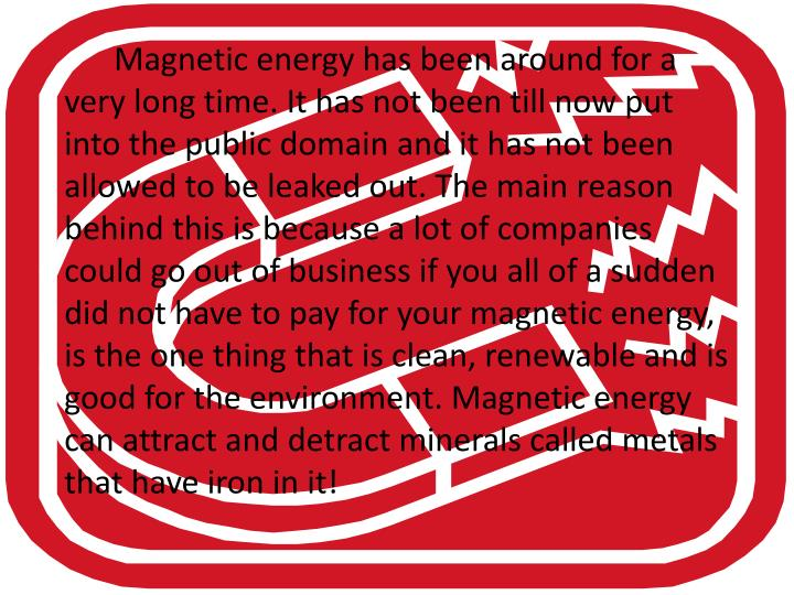 Magnetic energy has been around for a very long time. It has not been till now put into the public...