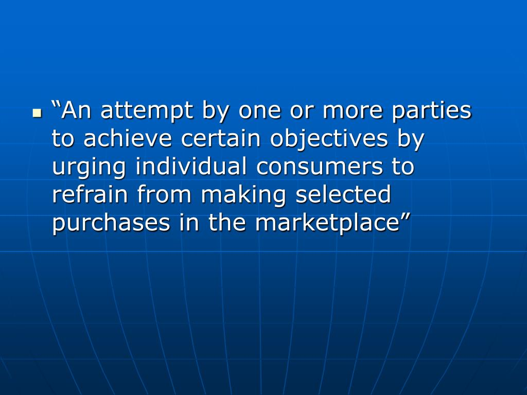 """An attempt by one or more parties to achieve certain objectives by urging individual consumers to refrain from making selected purchases in the marketplace"""