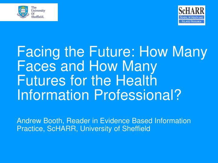 Facing the future how many faces and how many futures for the health information professional l.jpg