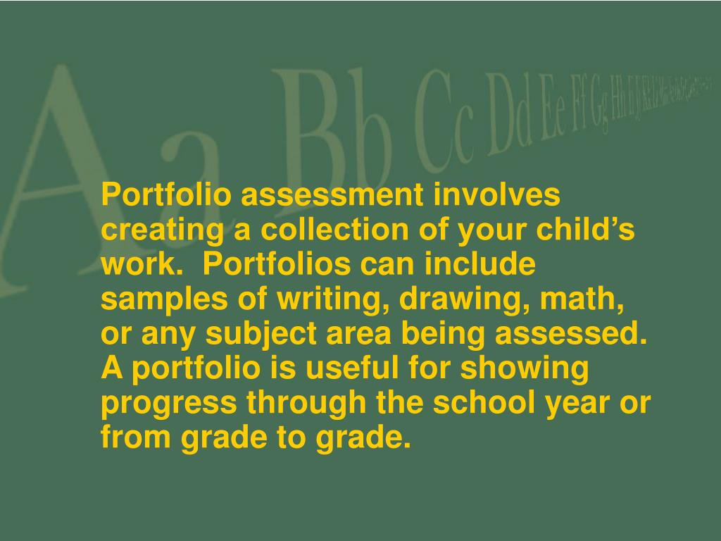 Portfolio assessment involves creating a collection of your child's work.  Portfolios can include samples of writing, drawing, math, or any subject area being assessed. A portfolio is useful for showing progress through the school year or from grade to grade.
