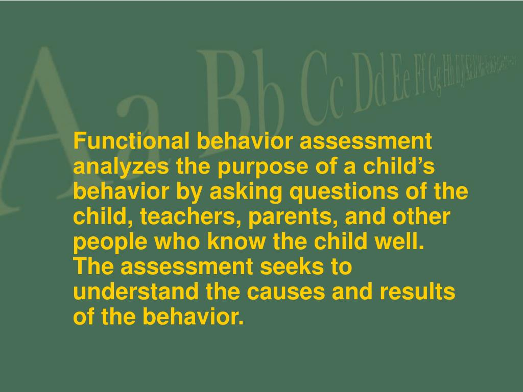 Functional behavior assessment analyzes the purpose of a child's behavior by asking questions of the child, teachers, parents, and other people who know the child well.  The assessment seeks to understand the causes and results of the behavior.