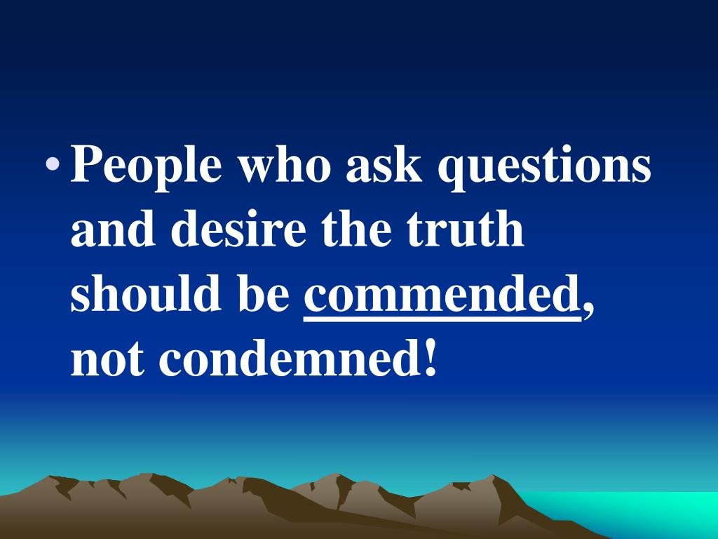 People who ask questions and desire the truth should be