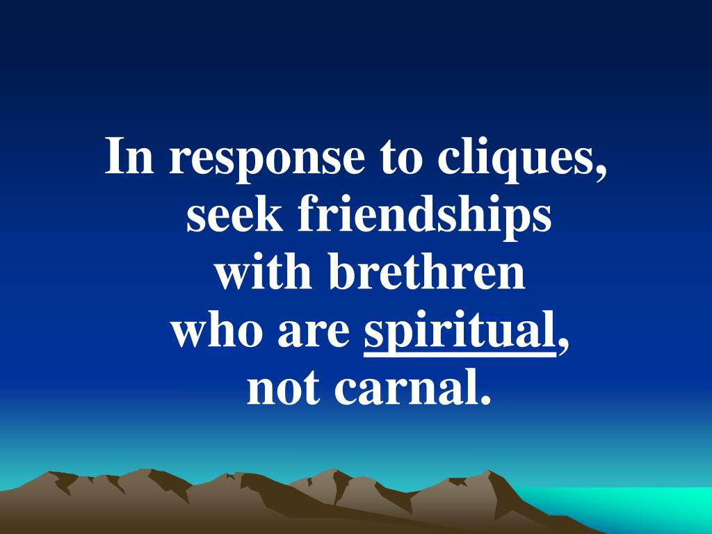In response to cliques,  seek friendships                    with brethren                        who are