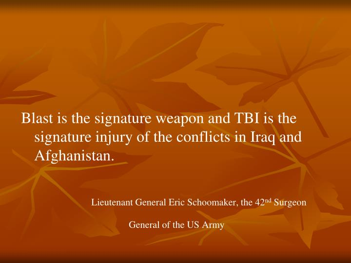 Blast is the signature weapon and TBI is the signature injury of the conflicts in Iraq and Afghanistan.