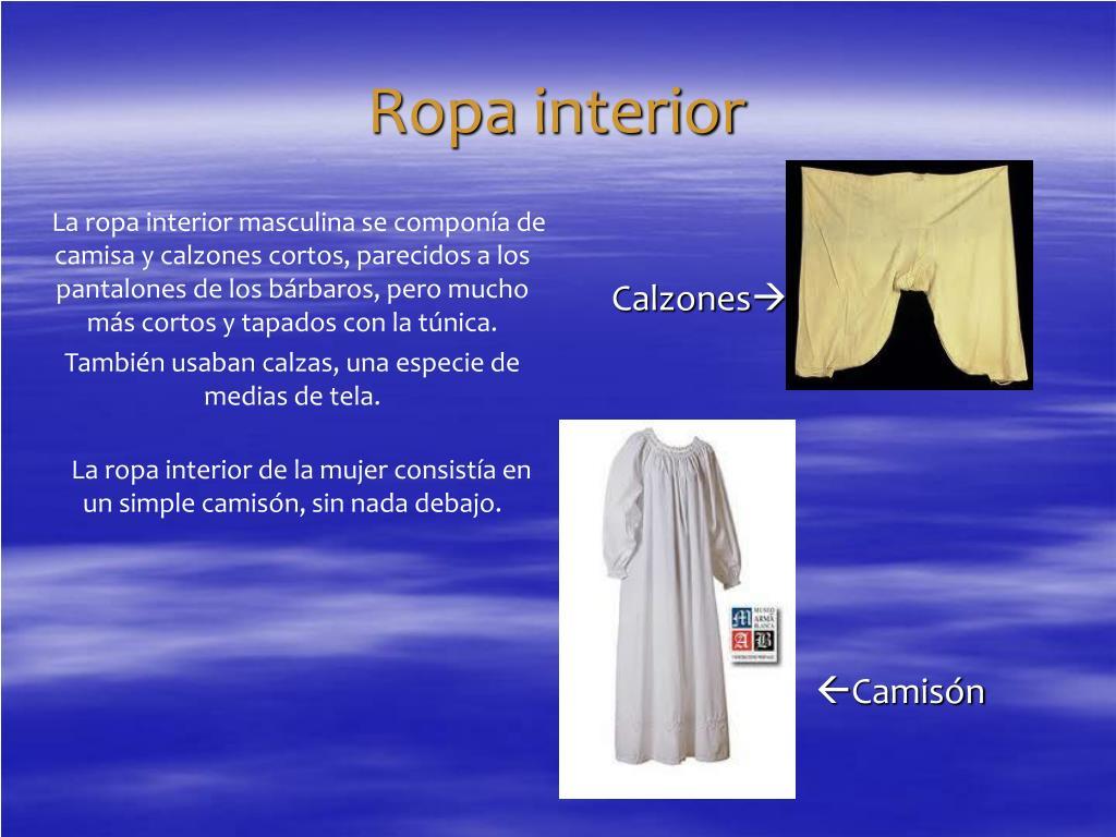 La ropa interior masculina se componía de camisa y calzones cortos, parecidos a los pantalones de los bárbaros, pero mucho más cortos y tapados con la túnica.